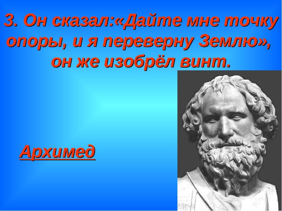 3. Он сказал:«Дайте мне точку опоры, и я переверну Землю», он же изобрёл винт...