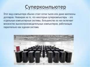 Этот вид компьютера обычно стоит сотни тысяч или даже миллионы долларов. Невз