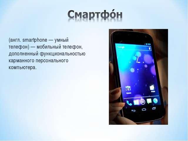 (англ. smartphone — умный телефон) — мобильный телефон, дополненный функциона...