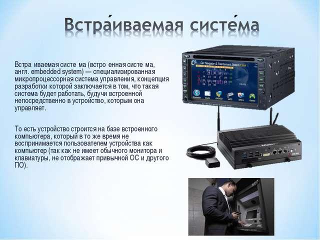 Встра́иваемая систе́ма (встро́енная систе́ма, англ. embedded system) — специа...
