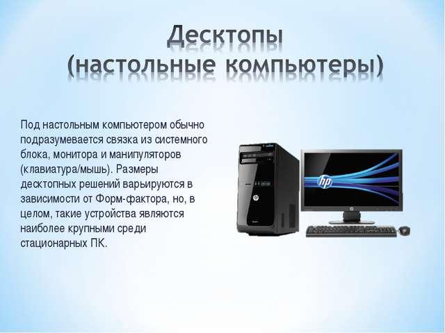Под настольным компьютером обычно подразумевается связка из системного блока,...