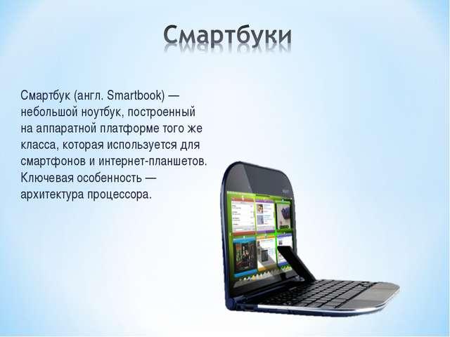 Смартбук (англ. Smartbook) — небольшой ноутбук, построенный на аппаратной пла...