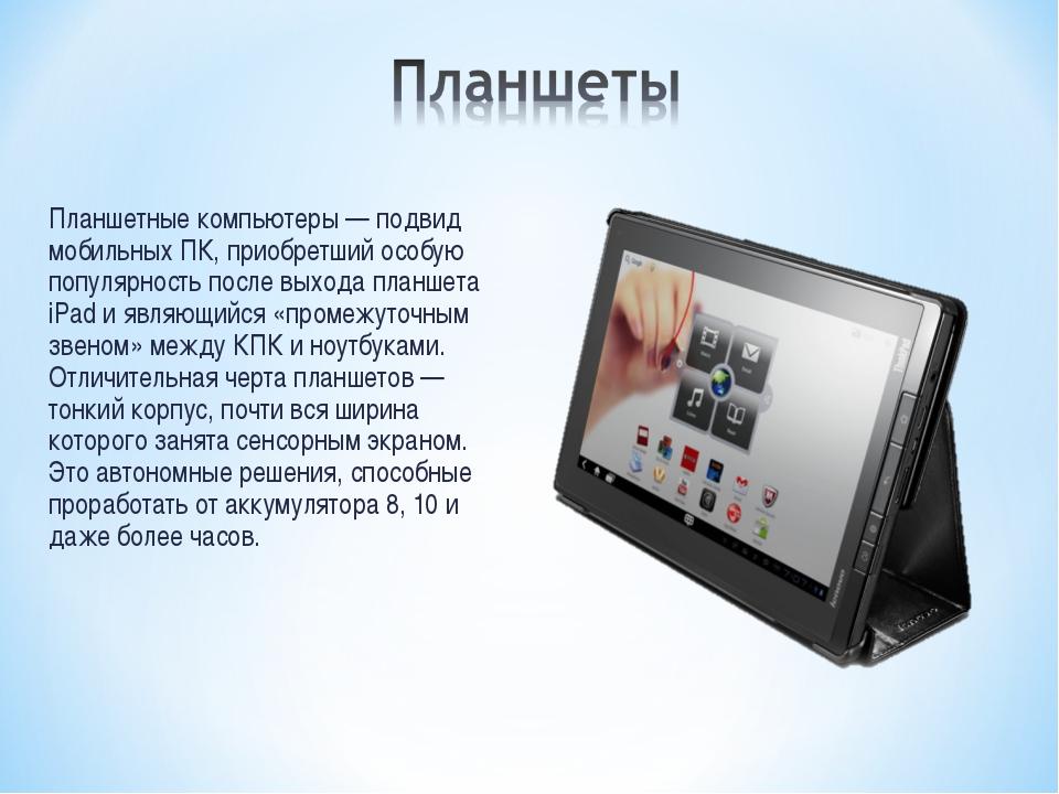 Планшетные компьютеры — подвид мобильных ПК, приобретший особую популярность...