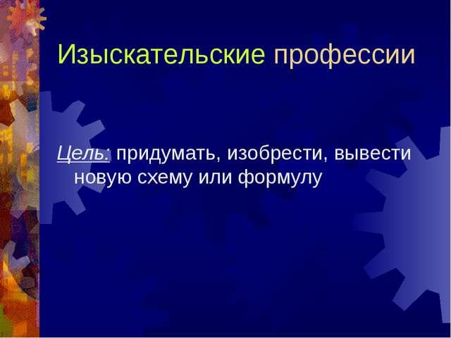 Изыскательские профессии Цель: придумать, изобрести, вывести новую схему или...