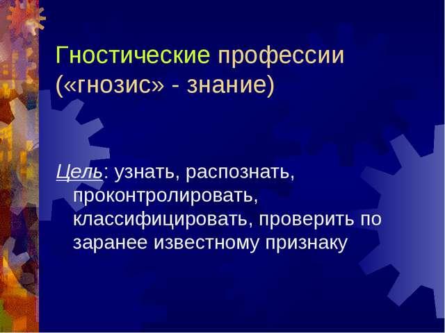 Гностические профессии («гнозис» - знание) Цель: узнать, распознать, проконтр...