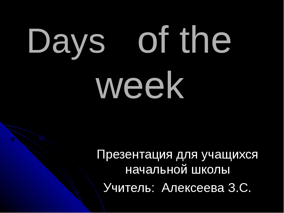 Days of the week Презентация для учащихся начальной школы Учитель: Алексеева...