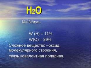 Н2О М=18г/моль W (Н) = 11% W(О) = 89% Сложное вещество –оксид, молекулярного