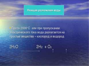 Реакция разложения воды При t= 2000°C или при пропускании электрического ток
