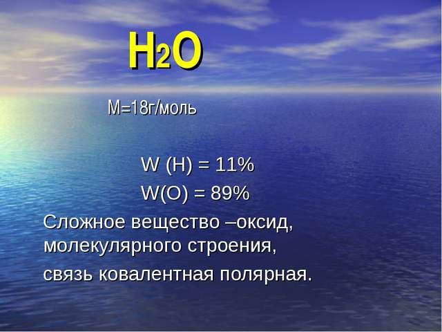 Н2О М=18г/моль W (Н) = 11% W(О) = 89% Сложное вещество –оксид, молекулярного...