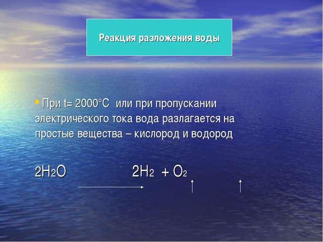 Реакция разложения воды При t= 2000°C или при пропускании электрического ток...
