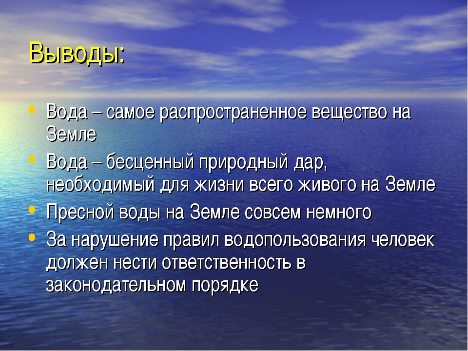 Выводы: Вода – самое распространенное вещество на Земле Вода – бесценный прир...