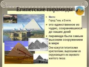 Египетские пирамиды Место: Город Гиза, в Египте. это единственное из чудес, с