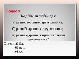 Вопрос 3 Подобны ли любые два: а) равносторонних треугольника; б) равнобедрен