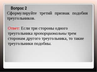 Вопрос 2 Сформулируйте третий признак подобия треугольников. Ответ: Если три