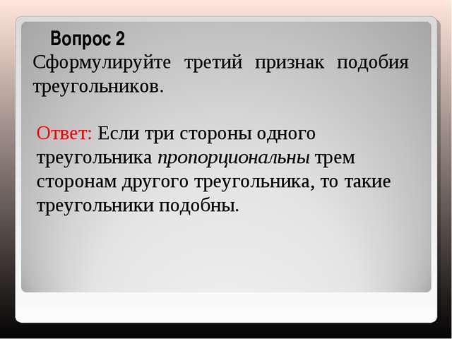 Вопрос 2 Сформулируйте третий признак подобия треугольников. Ответ: Если три...