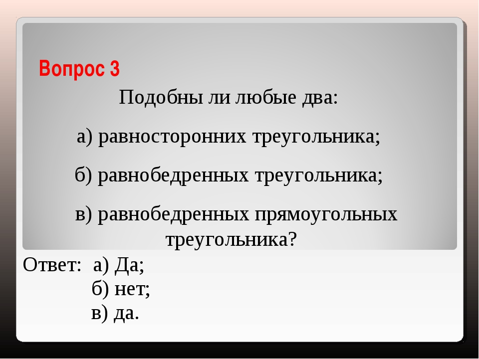 Вопрос 3 Подобны ли любые два: а) равносторонних треугольника; б) равнобедрен...