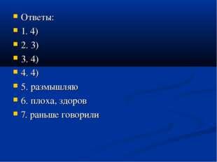Ответы: 1. 4) 2. 3) 3. 4) 4. 4) 5. размышляю 6. плоха, здоров 7. раньше гово