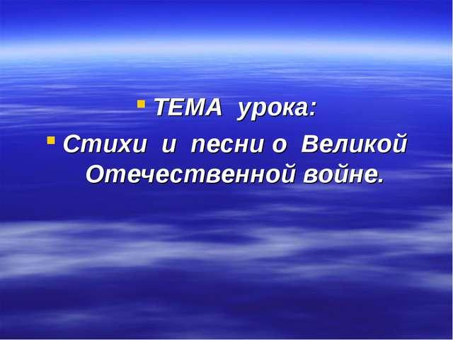 ТЕМА урока: Стихи и песни о Великой Отечественной войне.