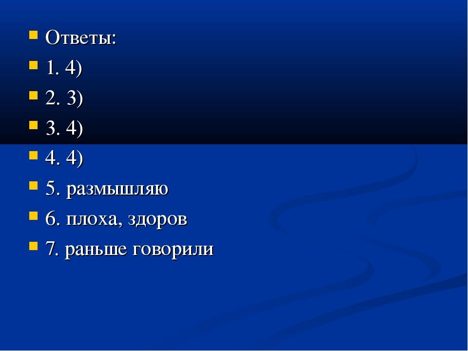 Ответы: 1. 4) 2. 3) 3. 4) 4. 4) 5. размышляю 6. плоха, здоров 7. раньше гово...