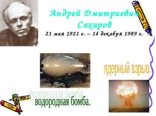 Андрей Дмитриевич Сахаров 21 мая 1921 г. – 14 декабря 1989 г.