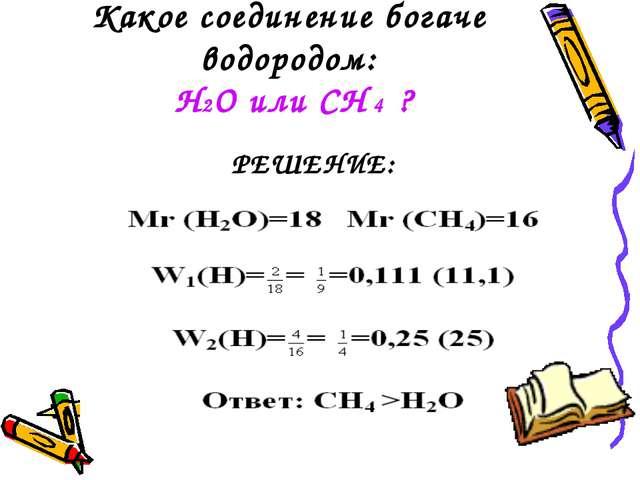 Какое соединение богаче водородом: H2O или CH 4 ? РЕШЕНИЕ: