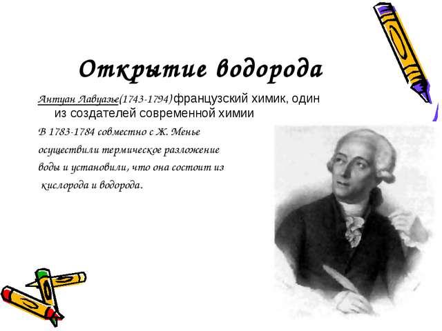 Открытие водорода Антуан Лавуазье(1743-1794) французский химик, один изсозда...