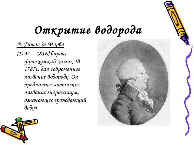 Открытие водорода А. Гитон де Морво (1737—1816) барон, французский химик. В 1...