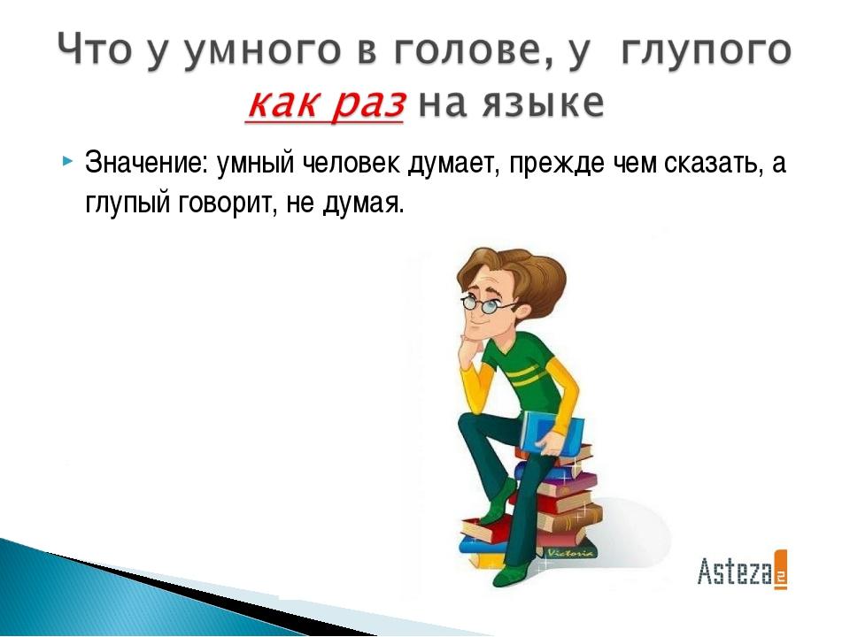 Значение: умный человек думает, прежде чем сказать, а глупый говорит, не думая.