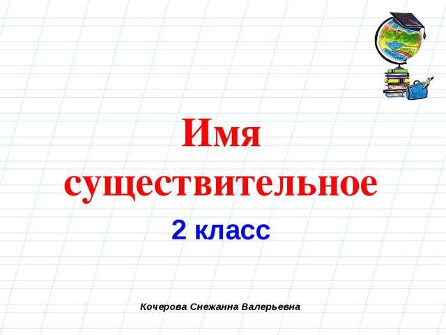 Кочерова Снежанна Валерьевна Имя существительное 2 класс