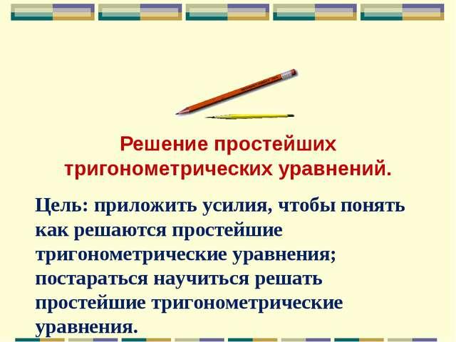 Решение простейших тригонометрических уравнений. Цель: приложить усилия, что...