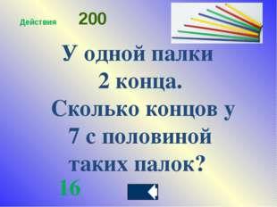 У одной палки 2 конца. Сколько концов у 7 с половиной таких палок? 16 Действи