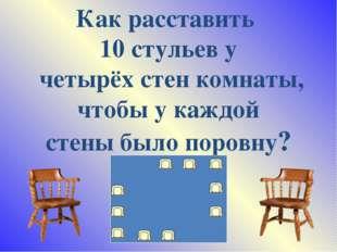 Как расставить 10 стульев у четырёх стен комнаты, чтобы у каждой стены было п