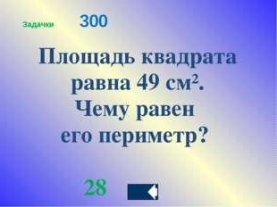 Площадь квадрата равна 49 см². Чему равен его периметр? 28 Задачки300