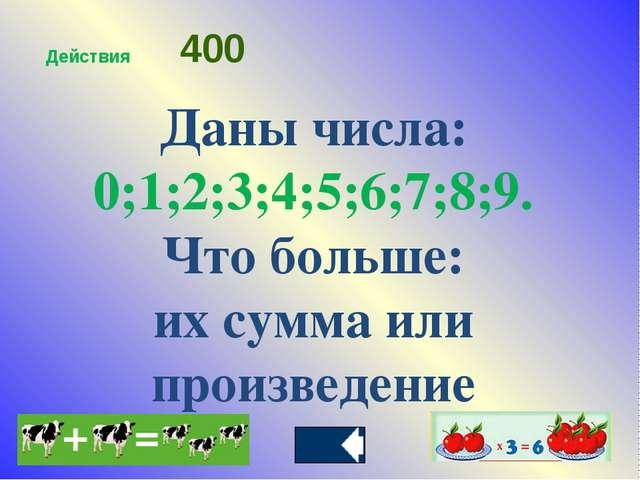 Даны числа: 0;1;2;3;4;5;6;7;8;9. Что больше: их сумма или произведение Действ...