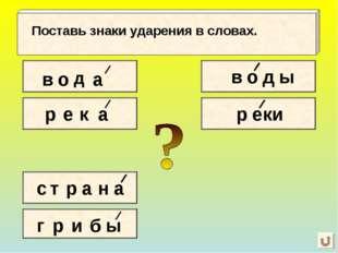 в о д а Поставь знаки ударения в словах. р е к а с т р а н а г р и б ы в о д