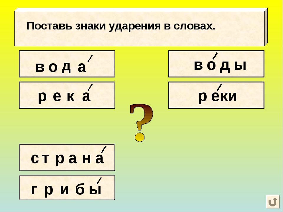 в о д а Поставь знаки ударения в словах. р е к а с т р а н а г р и б ы в о д...