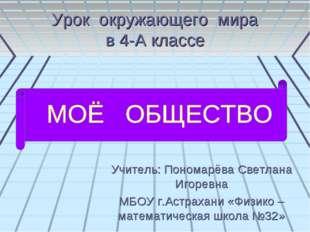 Урок окружающего мира в 4-А классе Учитель: Пономарёва Светлана Игоревна МБОУ