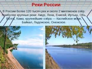 В России более 120 тысяч рек и около 2 миллионов озёр. Наиболее крупные реки: