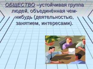 ОБЩЕСТВО –устойчивая группа людей, объединённая чем-нибудь (деятельностью, за