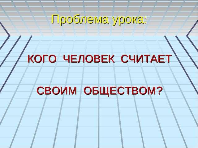 Проблема урока: КОГО ЧЕЛОВЕК СЧИТАЕТ СВОИМ ОБЩЕСТВОМ?
