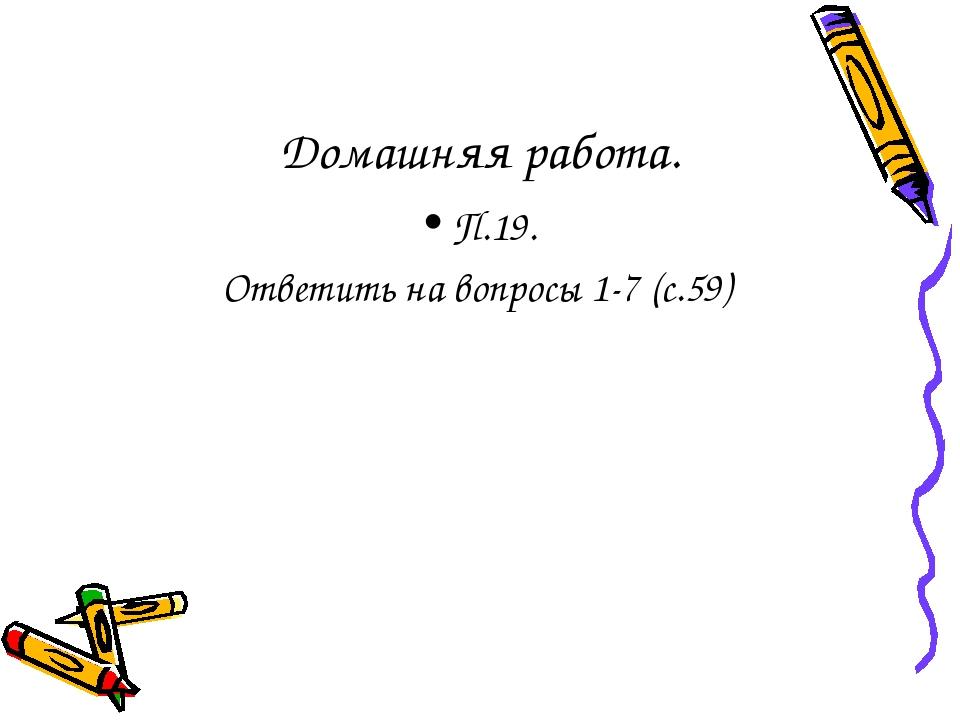 Домашняя работа. П.19. Ответить на вопросы 1-7 (с.59)