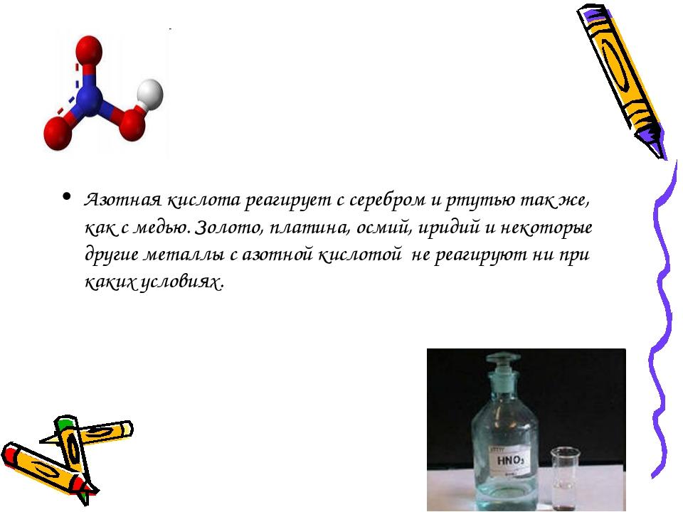 Азотная кислота реагирует с серебром и ртутью так же, как с медью. Золото, п...