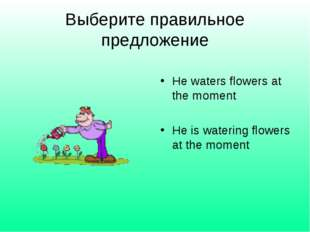 Выберите правильное предложение He waters flowers at the moment He is waterin