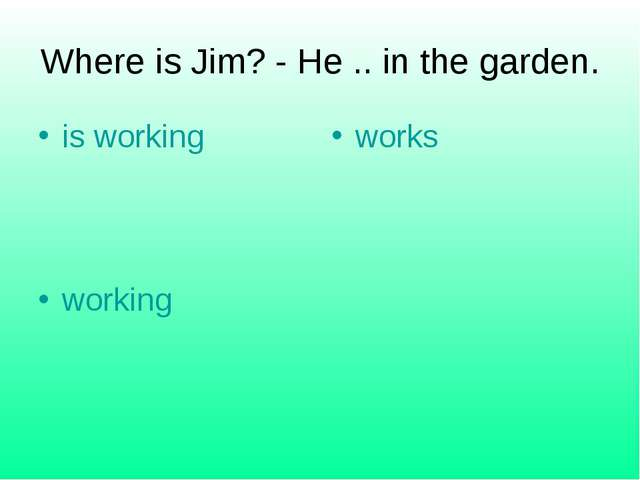 Where is Jim? - He .. in the garden. is working works working