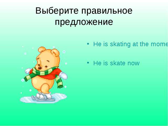 Выберите правильное предложение He is skating at the moment He is skate now