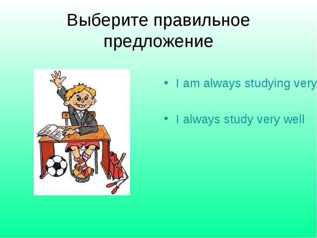 Выберите правильное предложение I am always studying very well I always study...