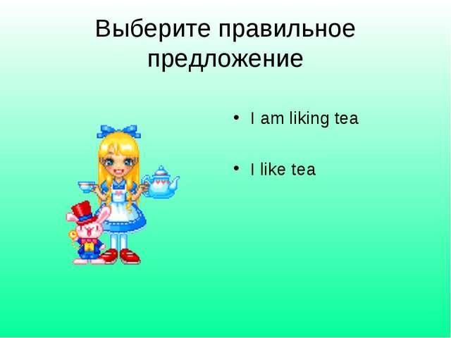 Выберите правильное предложение I am liking tea I like tea