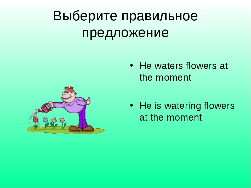 Выберите правильное предложение He waters flowers at the moment He is waterin...