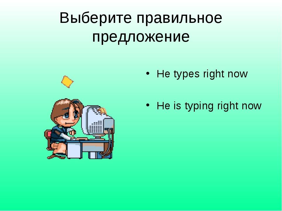 Выберите правильное предложение He types right now He is typing right now