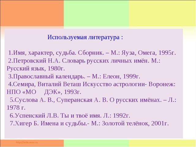 Используемая литература : 1.Имя, характер, судьба. Сборник. – М.: Яуза, Омег...